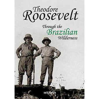 Theodore Roosevelt Through the Brazilian Wilderness by Roosevelt & Theodore