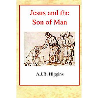 Jesus and the Son of Man by A. J. B. Higgins - 9780227172223 Book