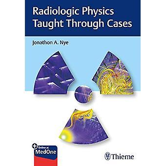 Radiologic Physics Taught Through Cases by Jonathon Nye - 97816262396