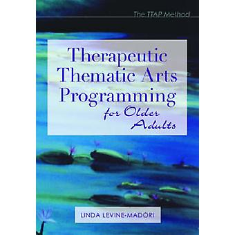 Therapeutic Thematic Arts Programming for Older Adults by Linda Levin