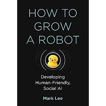 How to Grow a Robot by Mark H Lee