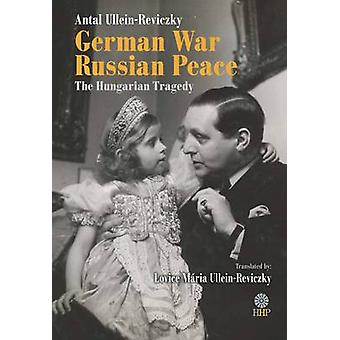 German War - Russian Peace - The Hungarian Tragedy by Antal Ullein-Rev