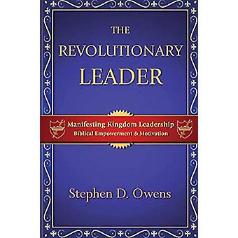 The Revolutionary Leader - Manifesting Kingdom Leadership by Stephen D