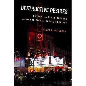 Destructive Desires Rhythm and Blues Culture and the Politics of Racial Equality