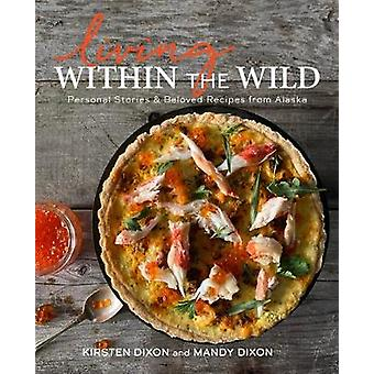Living Within the Wild Personal Stories  Beloved Recipes from Alaska