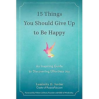 15 choses que vous devriez donner vers le haut pour être heureux: un Guide inspirant à la découverte de joie sans effort