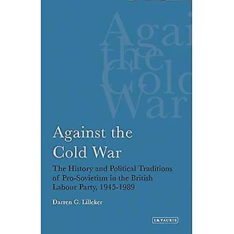 Against the Cold War: The History and Political Traditions of Pro-Sovietism in the British Labour Party, 1945-1989 (International Library of Political Studies)