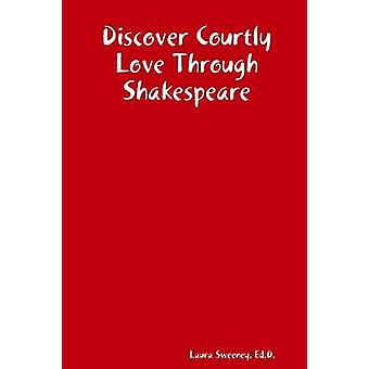 Discover Courtly Love Through Shakespeare by Sweeney & Ed.D. & Laura