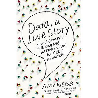 Data - a Love Story - How I Cracked the Online Dating Code to Meet My