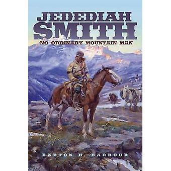Jedediah Smith - No Ordinary Mountain Man by Barton H Barbour - Richar