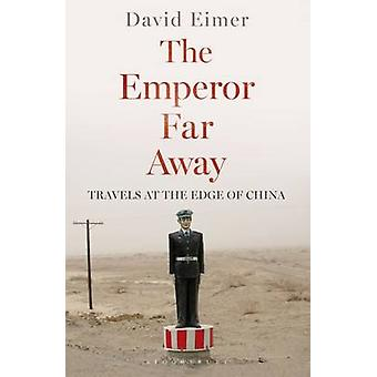 The Emperor Far Away  Travels at the Edge of China by David Eimer