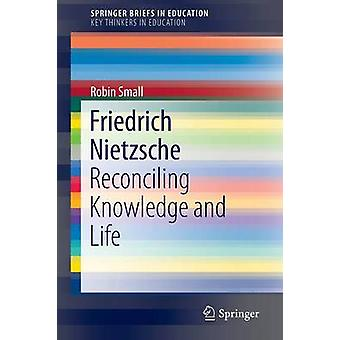 Friedrich Nietzsche  Reconciling Knowledge and Life by Small & Robin