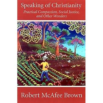 Speaking of Christianity Practical Compassion Social Justice and Other Wonders by Brown & Robert McAfee