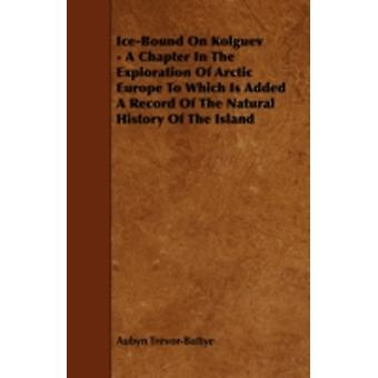 IceBound on Kolguev  A Chapter in the Exploration of Arctic Europe to Which Is Added a Record of the Natural History of the Island by TrevorBattye & Aubyn