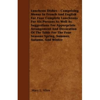 Luncheon Dishes  Comprising Menus In French And English For Four Complete Luncheons For Six Persons As Well As Suggestions For Apporpriate Arrangement And Decoration Of The Table For The Four Seasons by Allen & Mary L.