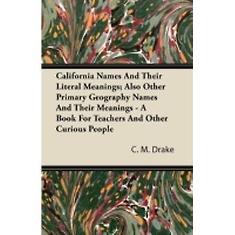 California Names And Their Literal Meanings Also Other Primary Geography Names And Their Meanings  A Book For Teachers And Other Curious People by Drake & C. M.