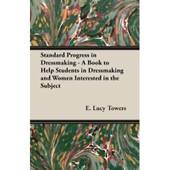 Standard Progress in Dressmaking  A Book to Help Students in Dressmaking and Women Interested in the Subject by Towers & E. Lucy
