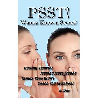 PSST Wanna Know a Secret Getting Smarter Making More Money Things They Didnt Teach You in School by Clark & J