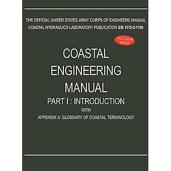 Coastal Engineering Manual Part I Introduction with Appendix A Glossary of Coastal Terminology EM 111021100 by U.S. Army Corps of Engineers