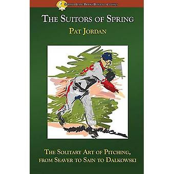 The Suitors of Spring The Solitary Art of Pitching from Seaver to Sain to Dalkowski by Jordan & Pat