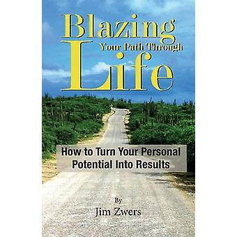 Blazing Your Path Through Life How to Turn Your Personal Potential Into Results by Zwers & Jim