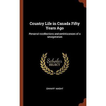 Country Life in Canada Fifty Years Ago Personal recollections and reminiscences of a sexagenarian by Haight & Canniff