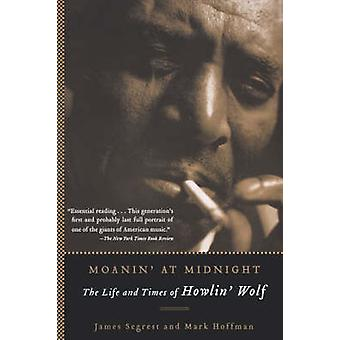 Moanin' at Midnight - The Life and Times of Howlin' Wolf by James Segr