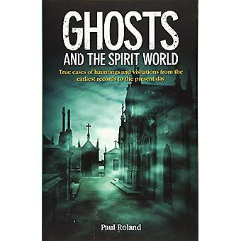 Ghosts and the Spirit World - True cases of hauntings and visitations