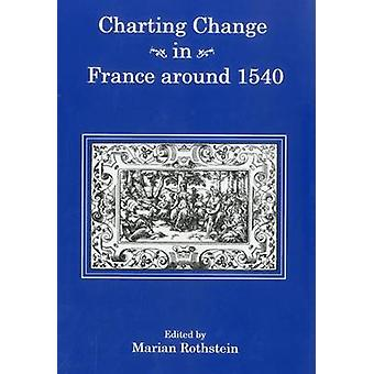 Charting Change in France Around 1540 by Marian Rothstein - 978157591