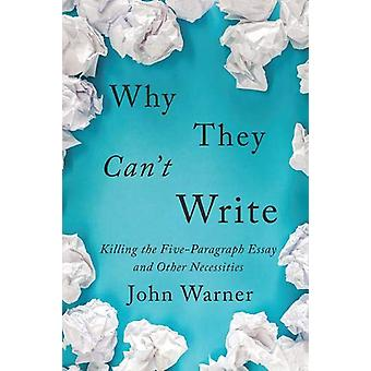 Why They Can't Write - Killing the Five-Paragraph Essay and Other Nece