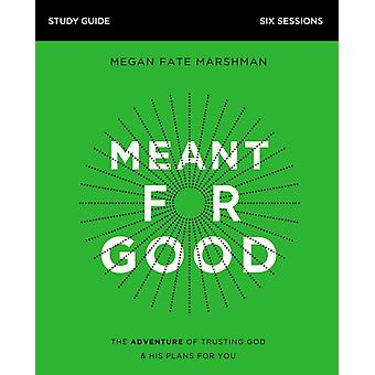 Meant for Good Study Guide  The Adventure of Trusting God and His Plans for You by Megan Fate Marshman