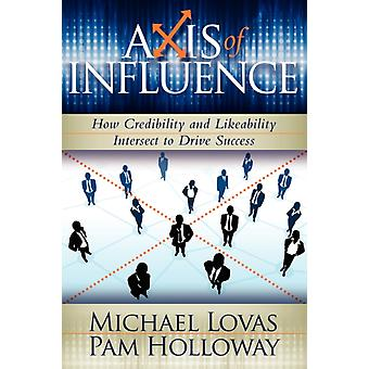 Axis of Influence  How Credibility and Likeability Intersect to Drive Success by Michael Lovas