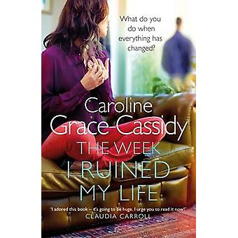 The Week I Ruined My Life by Caroline Grace-Cassidy - 9781785300394 B