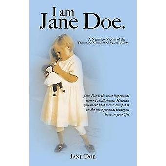 I Am Jane Doe. A Nameless Victim of the Trauma of Childhood Sexual Abuse by Doe & Jane