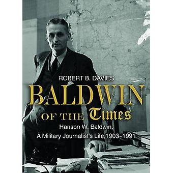 Baldwin of the Times - Hanson W. Baldwin - a Military Journalist's Lif