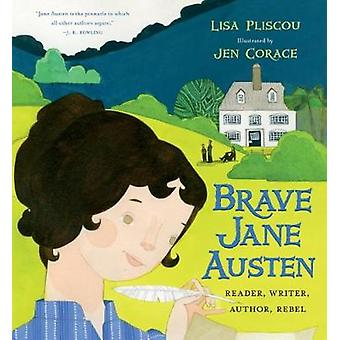 Brave Jane Austen - Reader - Writer - Author - Rebel by Lisa Pliscou -