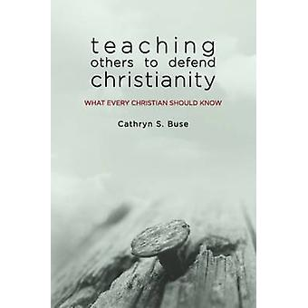 Teaching Others to Defend Christianity - What Every Christian Should K