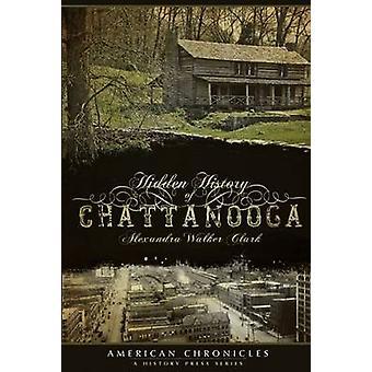 Hidden History of Chattanooga by Alexandra Walker Clark - 97815962947