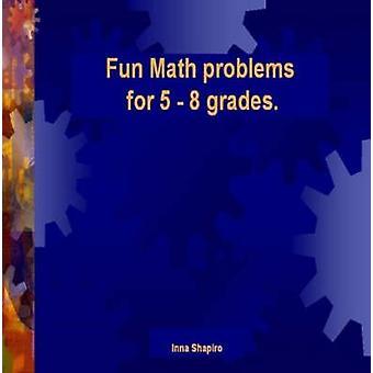 Fun Math problems for 5  8 grades by Shapiro & Inna