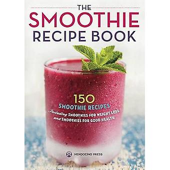 The Smoothie Recipe Book 150 Smoothie Recipes Including Smoothies for Weight Loss and Smoothies for Optimum Health by Mendocino Press