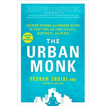 The Urban Monk  Eastern Wisdom and Modern Hacks to Stop Time and Find Success Happiness and Peace by Pedram Shojai