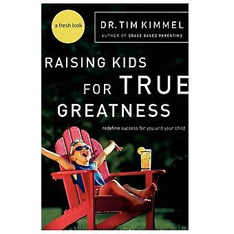 Raising Kids for True Greatness  Redefine Success for You and Your Child by Tim Kimmel