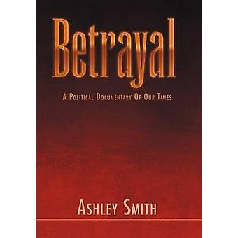 Betrayal A Political Documentary of out Times by Smith & Ashley
