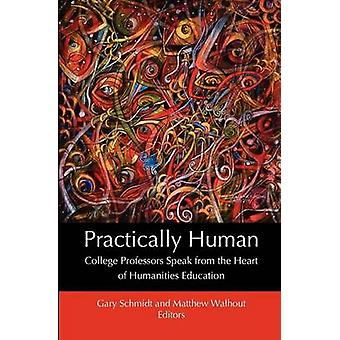 Practically Human College Professors Speak from the Heart of Humanities Education by Schmidt & Gary