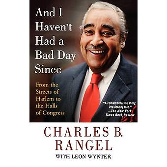 And I Havent Had a Bad Day Since From the Streets of Harlem to the Halls of Congress by Rangel & Charles B.