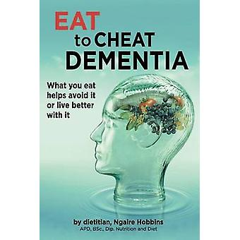Eat To Cheat Dementia What you eat helps avoid it or live better with it by Hobbins & Ngaire Ann