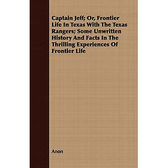 Captain Jeff Or Frontier Life In Texas With The Texas Rangers Some Unwritten History And Facts In The Thrilling Experiences Of Frontier Life by Anon