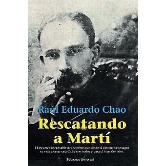 RESCATANDO A MART  El esfuerzo incansable del hombre que desde el destierro consagr su vida a crear una Cuba con todos y para el bien de todos by Chao & Ral Eduardo