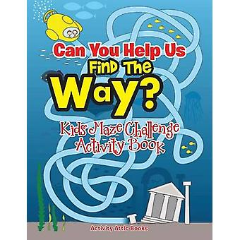 Can You Help Us Find The Way Kids Maze Challenge Activity Book by Activity Attic Books