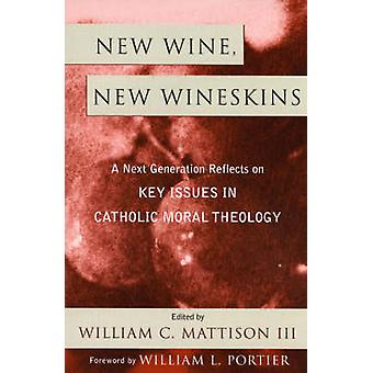 New Wine New Wineskins A Next Generation Reflects on Key Issues in Catholic Moral Theology by Mattison & William C. & III